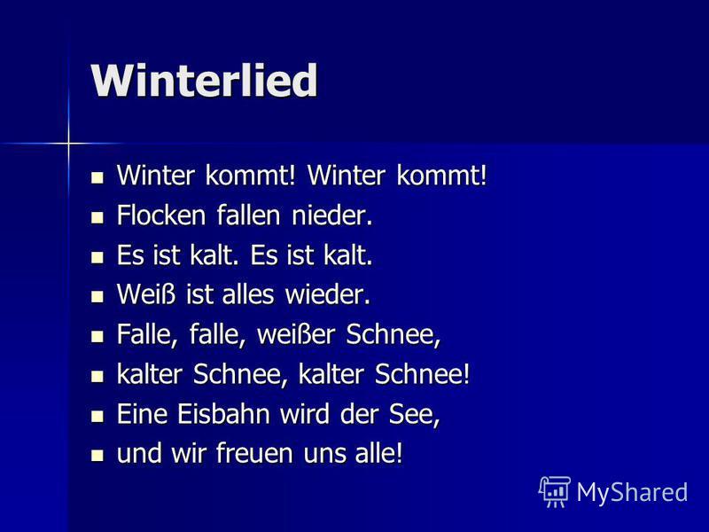 Winterlied Winter kommt! Winter kommt! Winter kommt! Winter kommt! Flocken fallen nieder. Flocken fallen nieder. Es ist kalt. Es ist kalt. Es ist kalt. Es ist kalt. Weiß ist alles wieder. Weiß ist alles wieder. Falle, falle, weißer Schnee, Falle, fal