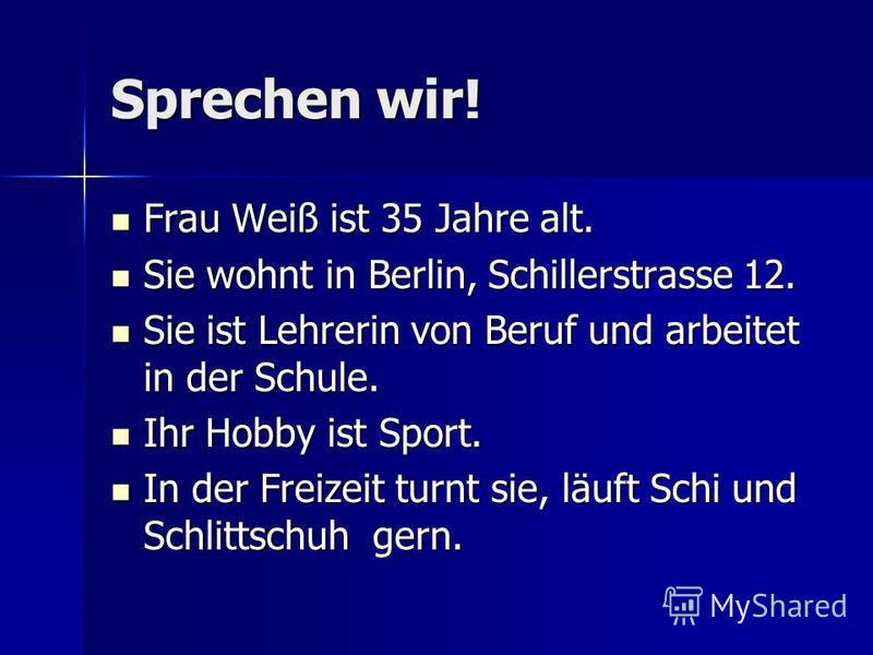 Sprechen wir! Frau Weiß ist 35 Jahre alt. Frau Weiß ist 35 Jahre alt. Sie wohnt in Berlin, Schillerstrasse 12. Sie wohnt in Berlin, Schillerstrasse 12. Sie ist Lehrerin von Beruf und arbeitet in der Schule. Sie ist Lehrerin von Beruf und arbeitet in