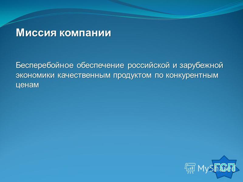Миссия компании Бесперебойное обеспечение российской и зарубежной экономики качественным продуктом по конкурентным ценам