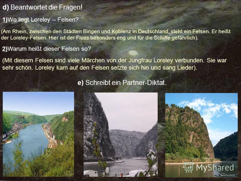 d) Beantwortet die Fragen! 1)Wo liegt Loreley – Felsen? (Am Rhein, zwischen den Städten Bingen und Koblenz in Deutschland, steht ein Felsen. Er heißt der Loreley-Felsen. Hier ist der Fluss besonders eng und für die Schiffe gefährlich). 2)Warum heißt