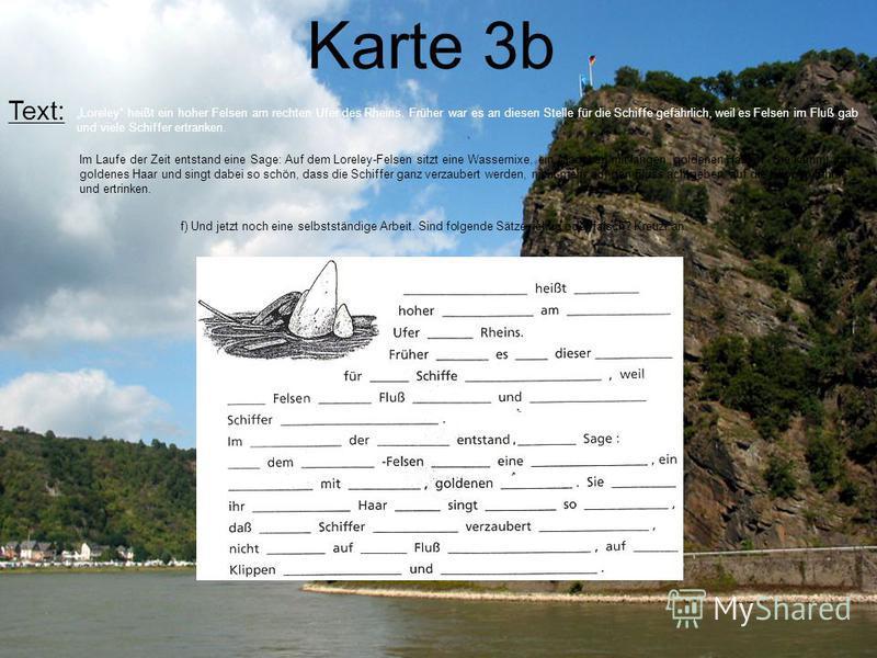 Karte 3b Text: Loreley heißt ein hoher Felsen am rechten Ufer des Rheins. Früher war es an diesen Stelle für die Schiffe gefährlich, weil es Felsen im Fluß gab und viele Schiffer ertranken. Im Laufe der Zeit entstand eine Sage: Auf dem Loreley-Felsen