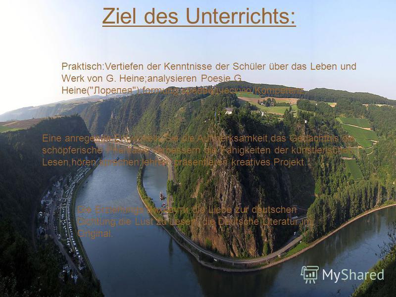 Ziel des Unterrichts: Praktisch:Vertiefen der Kenntnisse der Schüler über das Leben und Werk von G. Heine;analysieren Poesie G. Heine(