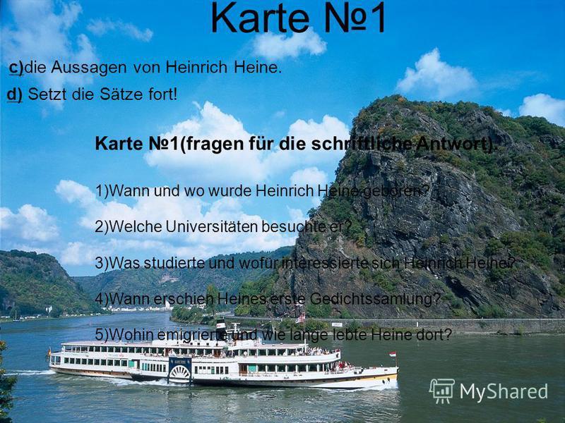 Karte 1 c)die Aussagen von Heinrich Heine. d) Setzt die Sätze fort! Karte 1(fragen für die schriftliche Antwort). 1)Wann und wo wurde Heinrich Heine geboren? 2)Welche Universitäten besuchte er? 3)Was studierte und wofür interessierte sich Heinrich He