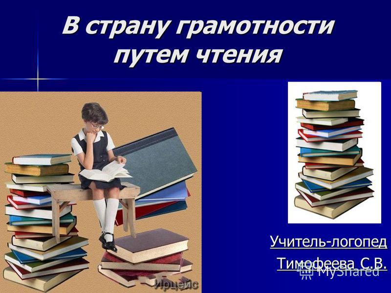 В страну грамотности путем чтения Учитель-логопед Тимофеева С.В.