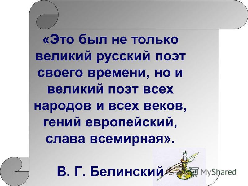 «Это был не только великий русский поэт своего времени, но и великий поэт всех народов и всех веков, гений европейский, слава всемирная». В. Г. Белинский