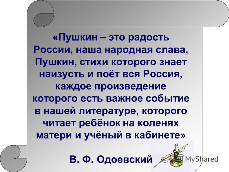 «Пушкин – это радость России, наша народная слава, Пушкин, стихи которого знает наизусть и поёт вся Россия, каждое произведение которого есть важное событие в нашей литературе, которого читает ребёнок на коленях матери и учёный в кабинете» В. Ф. Одое