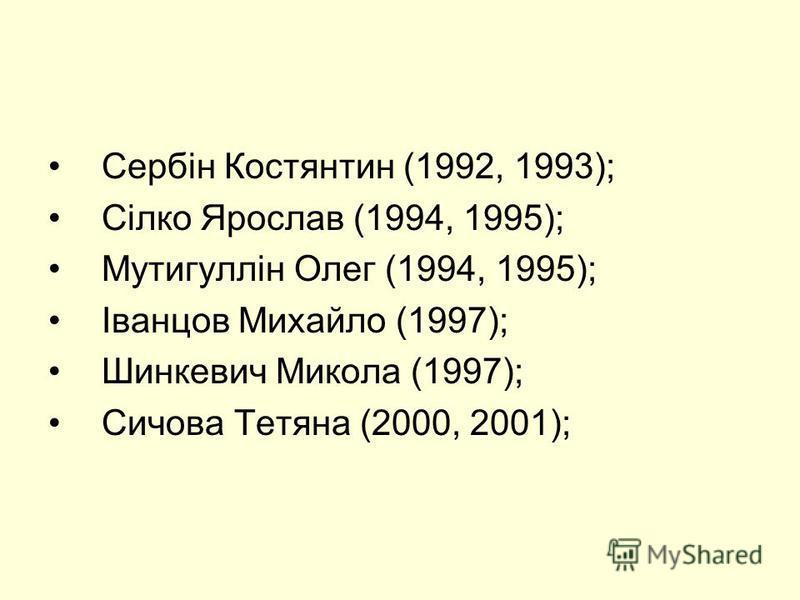Сербін Костянтин (1992, 1993); Сілко Ярослав (1994, 1995); Мутигуллін Олег (1994, 1995); Іванцов Михайло (1997); Шинкевич Микола (1997); Сичова Тетяна (2000, 2001);