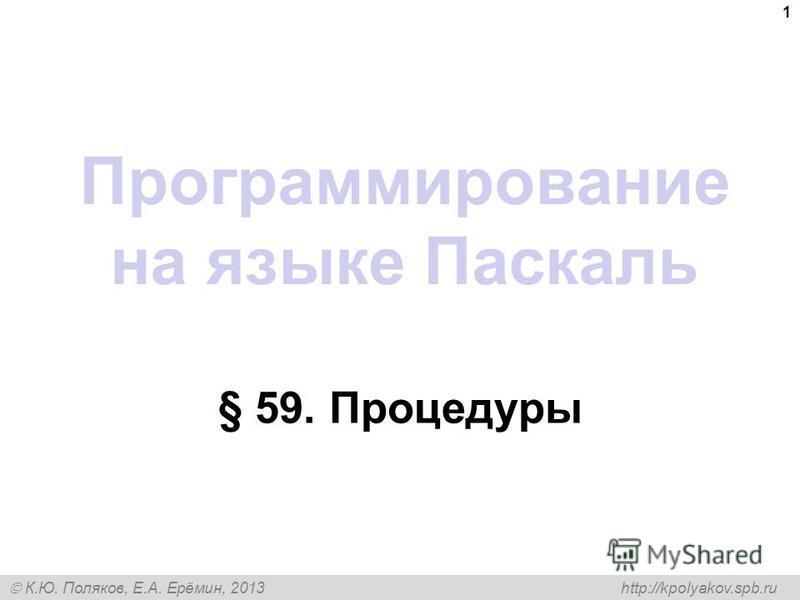 К.Ю. Поляков, Е.А. Ерёмин, 2013 http://kpolyakov.spb.ru Программирование на языке Паскаль § 59. Процедуры 1