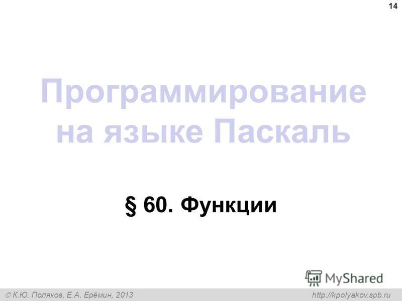 К.Ю. Поляков, Е.А. Ерёмин, 2013 http://kpolyakov.spb.ru Программирование на языке Паскаль § 60. Функции 14