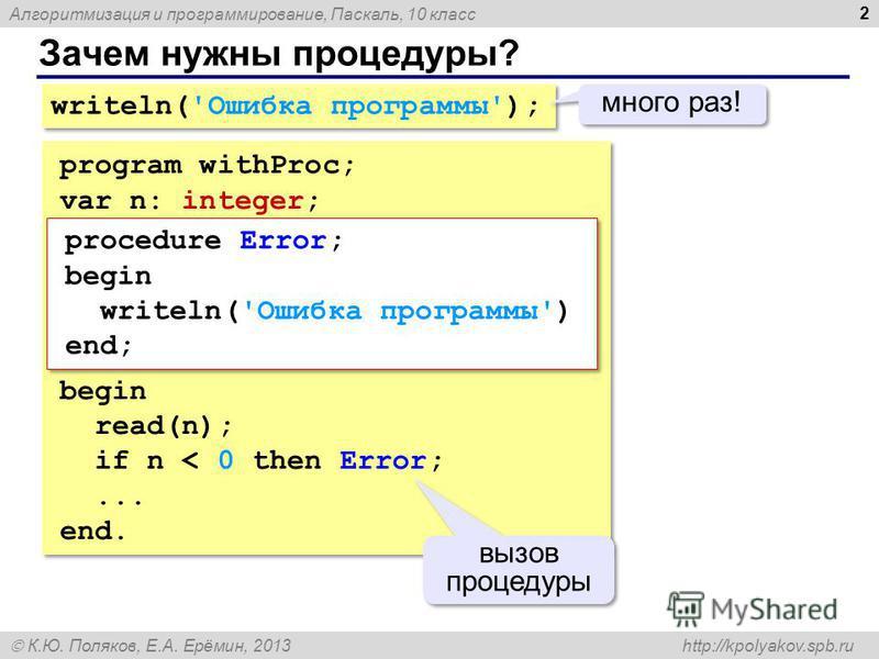 Алгоритмизация и программирование, Паскаль, 10 класс К.Ю. Поляков, Е.А. Ерёмин, 2013 http://kpolyakov.spb.ru Зачем нужны процедуры? 2 writeln('Ошибка программы'); много раз! program withProc; var n: integer; begin read(n); if n < 0 then Error;... end