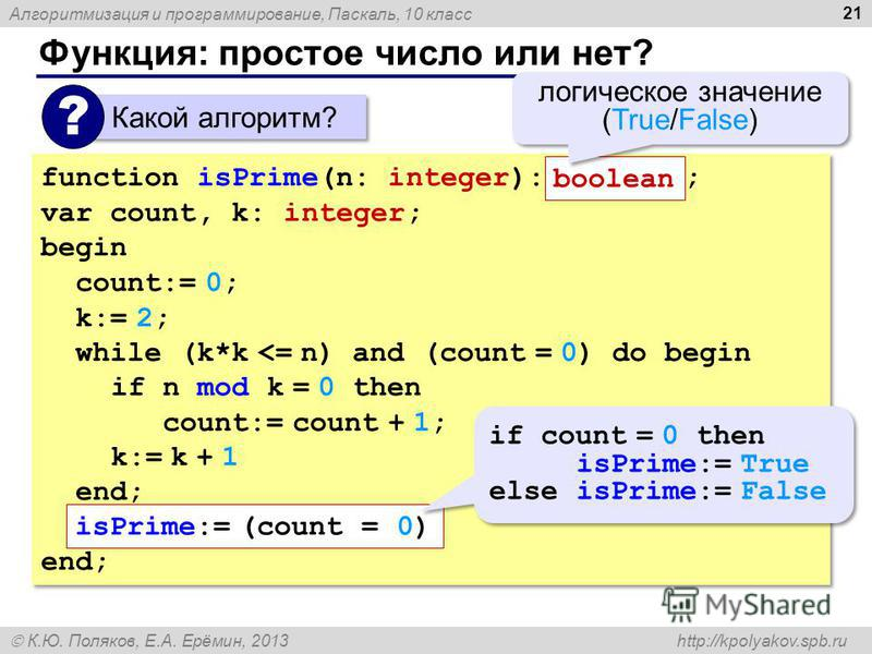 Алгоритмизация и программирование, Паскаль, 10 класс К.Ю. Поляков, Е.А. Ерёмин, 2013 http://kpolyakov.spb.ru Функция: простое число или нет? 21 Какой алгоритм? ? function isPrime(n: integer): ; var count, k: integer; begin count:= 0; k:= 2; while (k*