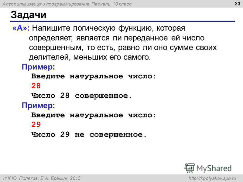 Алгоритмизация и программирование, Паскаль, 10 класс К.Ю. Поляков, Е.А. Ерёмин, 2013 http://kpolyakov.spb.ru Задачи 23 «A»: Напишите логическую функцию, которая определяет, является ли переданное ей число совершенным, то есть, равно ли оно сумме свои