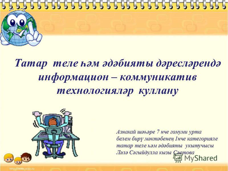 Татар теле һәм әдәбияты дәресләрендә информацион – коммуникатив технологияләр куллану Азнакай шәһәре 7 нче гомуми урта Азнакай шәһәре 7 нче гомуми урта белем бирү мәктәбенең 1нче категорияле белем бирү мәктәбенең 1нче категорияле татар теле һәм әдәби