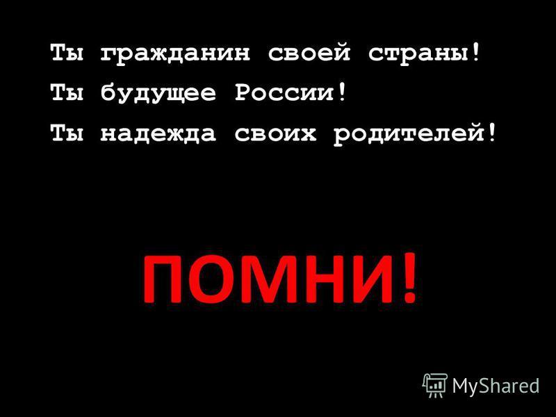 ПОМНИ! Ты гражданин своей страны! Ты будущее России! Ты надежда своих родителей!