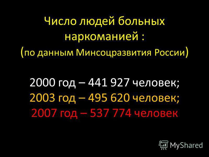 Число людей больных наркоманией : ( по данным Минсоцразвития России ) 2000 год – 441 927 человек; 2003 год – 495 620 человек; 2007 год – 537 774 человек
