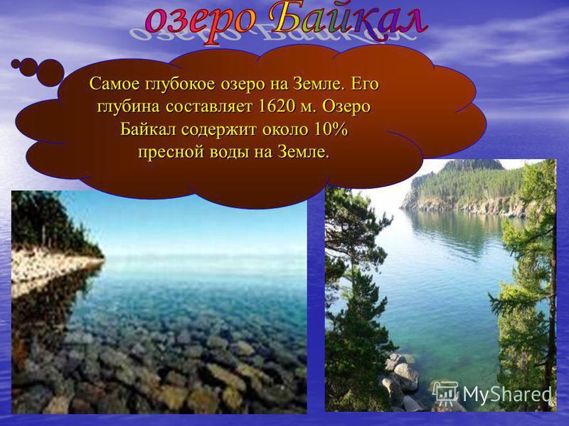 Самое глубокое озеро на Земле. Его глубина составляет 1620 м. Озеро Байкал содержит около 10% пресной воды на Земле.