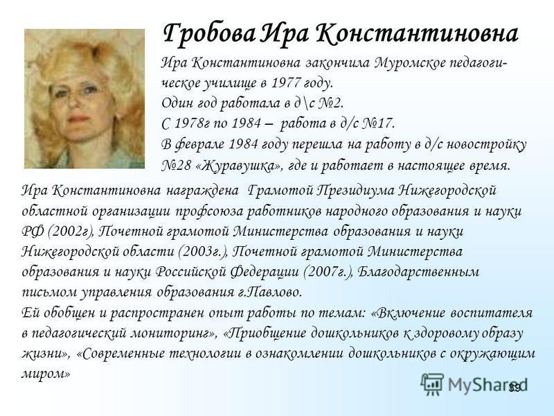 39 Гробова Ира Константиновна Ира Константиновна закончила Муромское педагогическое училище в 1977 году. Один год работала в д\с 2. С 1978 г по 1984 – работа в д/с 17. В феврале 1984 году перешла на работу в д/с новостройку 28 «Журавушка», где и рабо