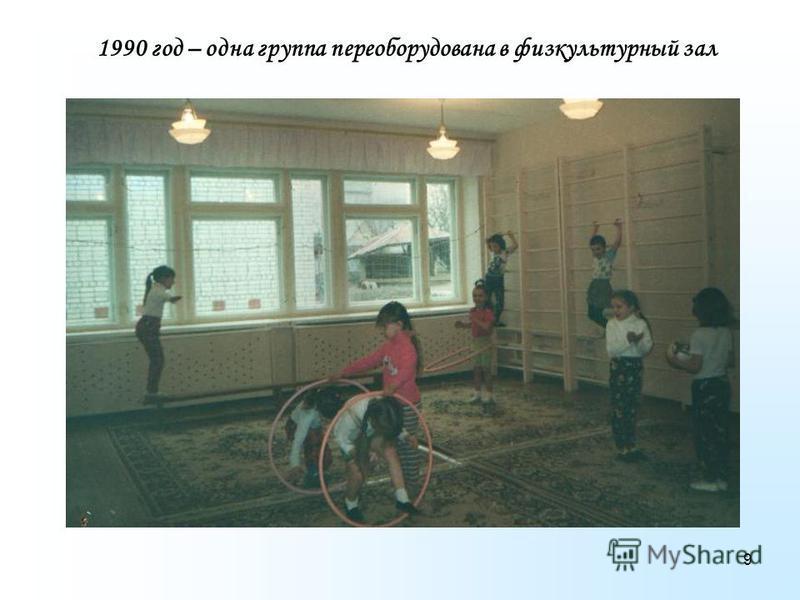 9 1990 год – одна группа переоборудована в физкультурный зал