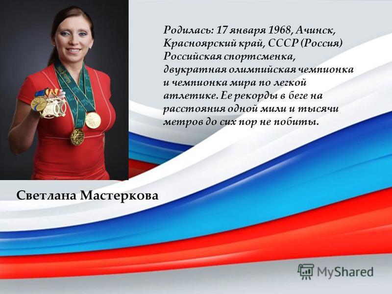 Светлана Мастеркова Родилась: 17 января 1968, Ачинск, Красноярский край, СССР (Россия) Российская спортсменка, двукратная олимпийская чемпионка и чемпионка мира по легкой атлетике. Ее рекорды в беге на расстояния одной мили и тысячи метров до сих пор