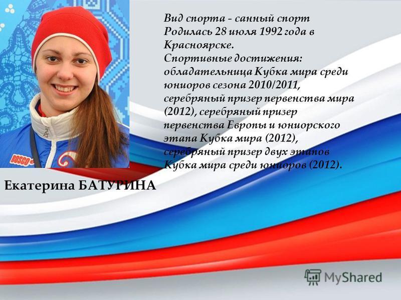 Екатерина БАТУРИНА Вид спорта - санный спорт Родилась 28 июля 1992 года в Красноярске. Спортивные достижения: обладательница Кубка мира среди юниоров сезона 2010/2011, серебряный призер первенства мира (2012), серебряный призер первенства Европы и юн