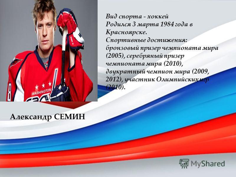 Александр СЕМИН Вид спорта - хоккей Родился 3 марта 1984 года в Красноярске. Спортивные достижения: бронзовый призер чемпионата мира (2005), серебряный призер чемпионата мира (2010), двукратный чемпион мира (2009, 2012), участник Олимпийских игр (201