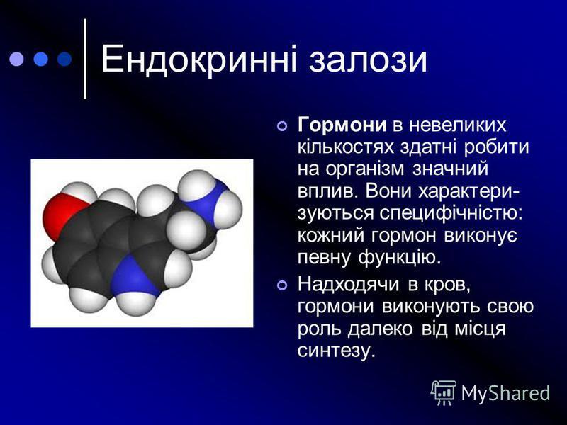 Гормони в невеликих кількостях здатні робити на організм значний вплив. Вони характери- зуються специфічністю: кожний гормон виконує певну функцію. Надходячи в кров, гормони виконують свою роль далеко від місця синтезу. Ендокринні залози