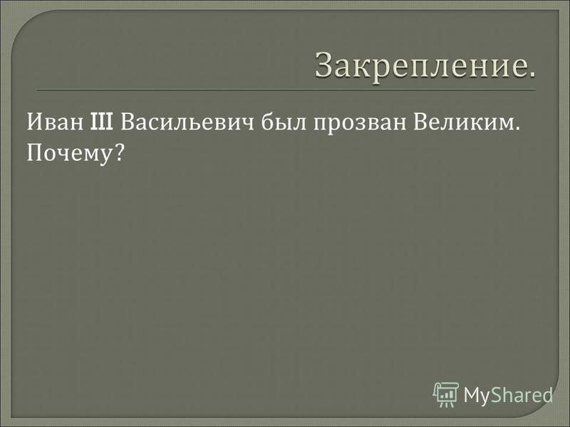 Иван III Васильевич был прозван Великим. Почему ?