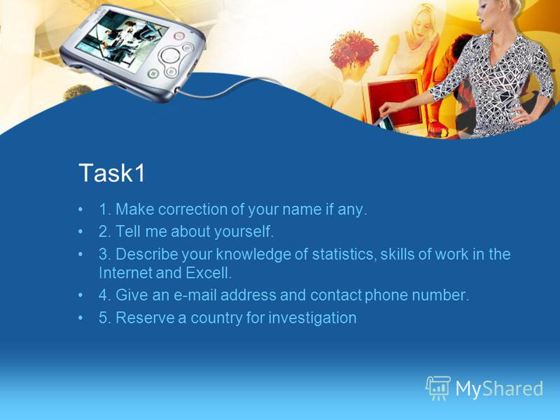 Task1 1. Make correction of your name if any. 2. Tell me about yourself. 3. Describe your knowledge of statistics, skills of work in the Internet and Excell. 4. Give an e-mail address and contact phone number. 5. Reserve a country for investigation