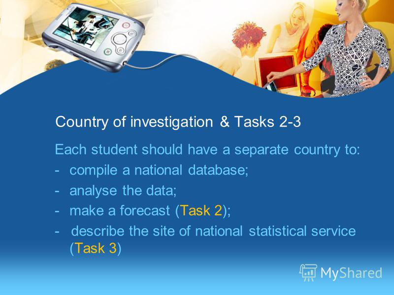 Country of investigation & Tasks 2-3 Each student should have a separate country to: -compile a national database; -analyse the data; -make a forecast (Task 2); - describe the site of national statistical service (Task 3)