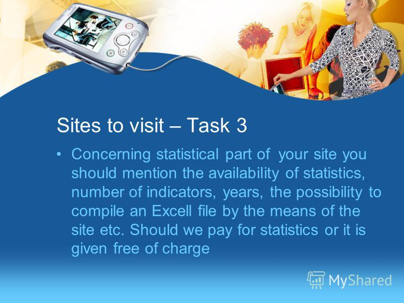 Sites to visit – Task 3 Concerning statistical part of your site you should mention the availability of statistics, number of indicators, years, the possibility to compile an Excell file by the means of the site etc. Should we pay for statistics or i