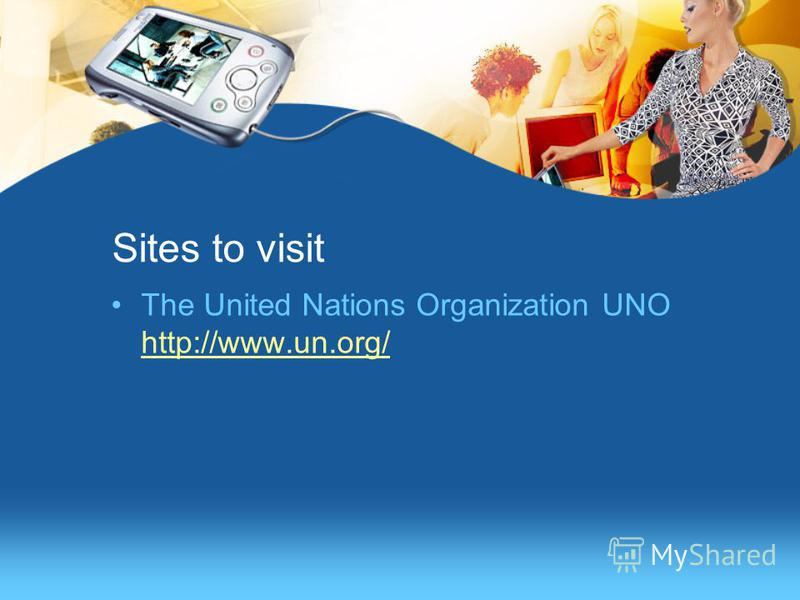 Sites to visit The United Nations Organization UNO http://www.un.org/ http://www.un.org/