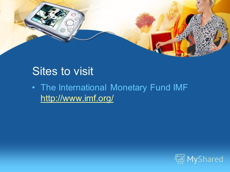 Sites to visit The International Monetary Fund IMF http://www.imf.org/ http://www.imf.org/