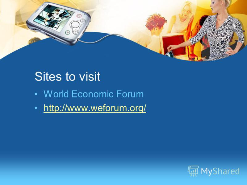Sites to visit World Economic Forum http://www.weforum.org/