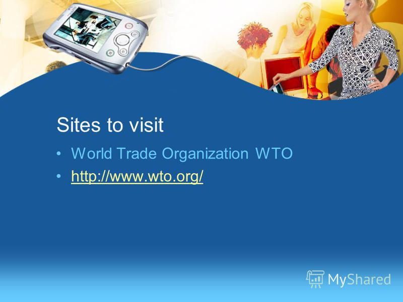 Sites to visit World Trade Organization WTO http://www.wto.org/