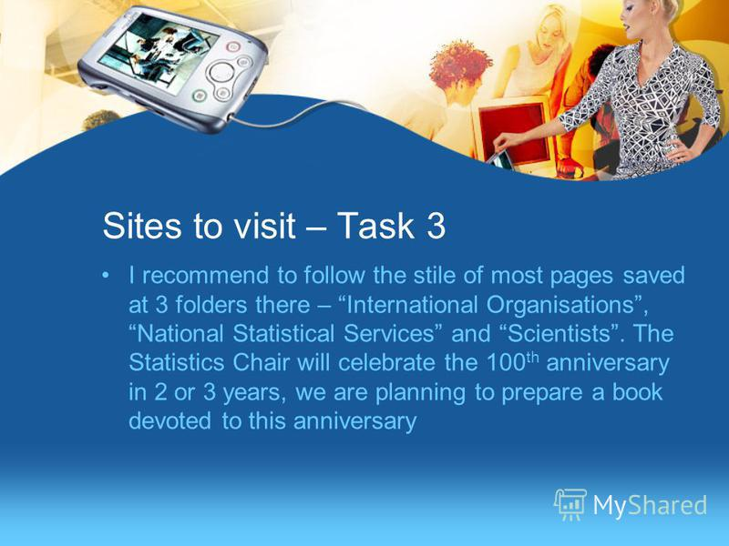 Sites to visit – Task 3 I recommend to follow the stile of most pages saved at 3 folders there – International Organisations, National Statistical Services and Scientists. The Statistics Chair will celebrate the 100 th anniversary in 2 or 3 years, we