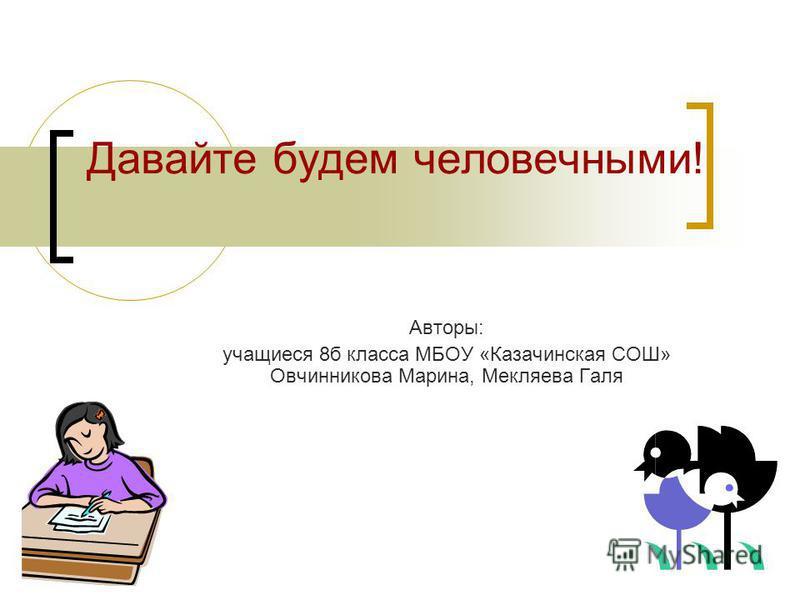 Давайте будем человечными! Авторы: учащиеся 8 б класса МБОУ «Казачинская СОШ» Овчинникова Марина, Мекляева Галя