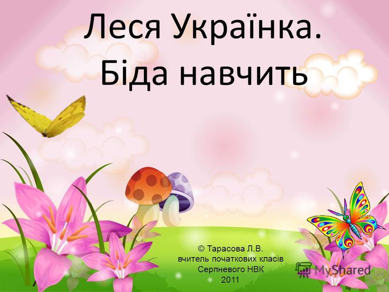 Леся Українка. Біда навчить © Тарасова Л.В. вчитель початкових класів Серпневого НВК 2011