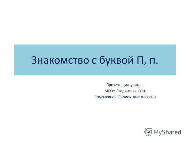 Знакомство с буквой П, п. Презентация учителя МБОУ Ягодинская СОШ Сомочкиной Ларисы Анатольевны