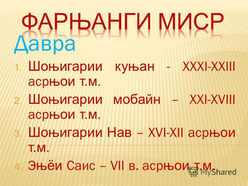 Давра 1. Шоњигарии куњан - ХХХI-XXIII аср њои т.м. 2. Шоњигарии мобайн – XXI-XVIII аср њои т.м. 3. Шоњигарии Нав – XVI-XII аср њои т.м. 4. Э њёи Саис – VII в. аср њои т.м.