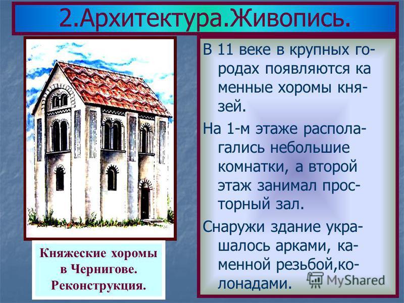В 11 веке в крупных го- родах появляются каменные хоромы князей. На 1-м этаже располагались небольшие комнатки, а второй этаж занимал просторный зал. Снаружи здание укра- шалость арками, каменной резьбой,колоннада ми. 2.Архитектура.Живопись. Княжески