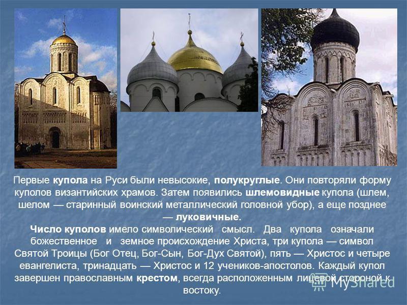 Первые купола на Руси были невысокие, полукруглые. Они повторяли форму куполов византийских храмов. Затем появились шлемовидные купола (шлем, шелом старинный воинский металлический головной убор), а еще позднее луковичные. Число куполов имело символи