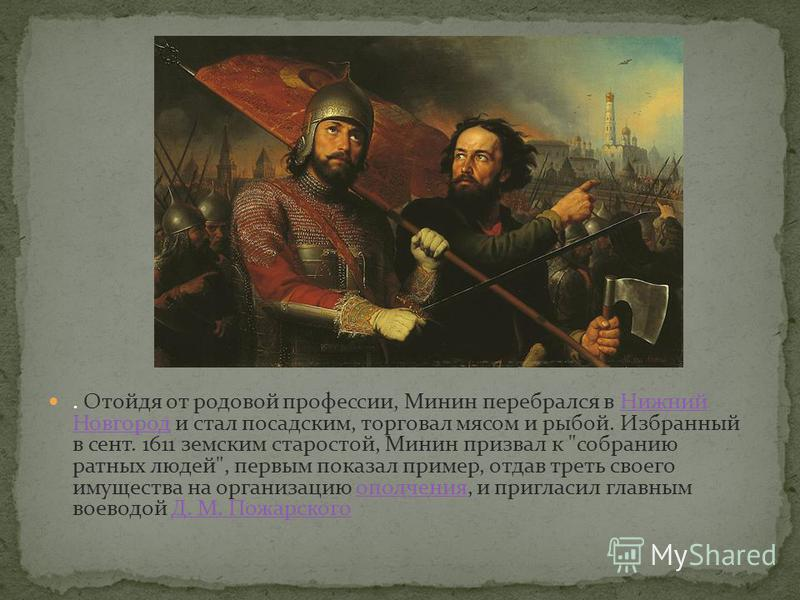 . Отойдя от родовой профессии, Минин перебрался в Нижний Новгород и стал посадским, торговал мясом и рыбой. Избранный в сент. 1611 земским старостой, Минин призвал к