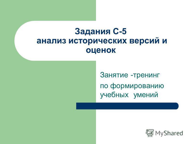 Задания С-5 анализ исторических версий и оценок Занятие -тренинг по формированию учебных умений