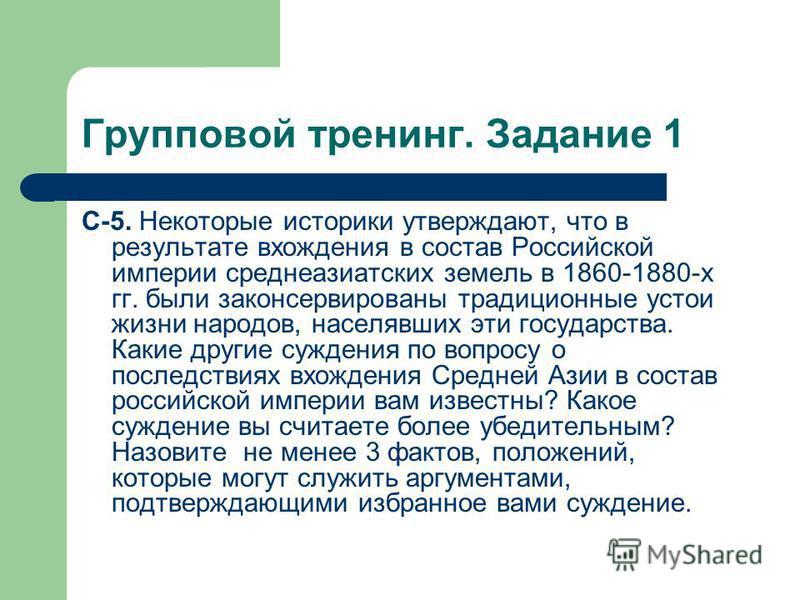 Групповой тренинг. Задание 1 С-5. Некоторые историки утверждают, что в результате вхождения в состав Российской империи среднеазиатских земель в 1860-1880-х гг. были законсервированы традиционные устои жизни народов, населявших эти государства. Какие