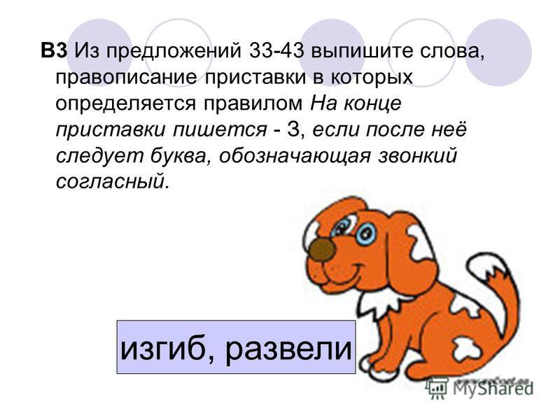 В3 Из предложений 33-43 выпишите слова, правописание приставки в которых определяется правилом На конце приставки пишется - З, если после неё следует буква, обозначающая звонкий согласный. изгиб, развели
