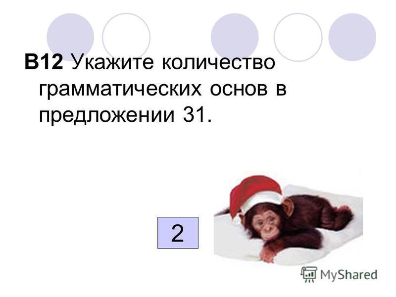 В12 Укажите количество грамматических основ в предложении 31. 2