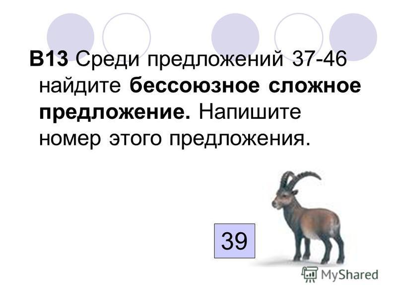 В13 Среди предложений 37-46 найдите бессоюзное сложное предложение. Напишите номер этого предложения. 39