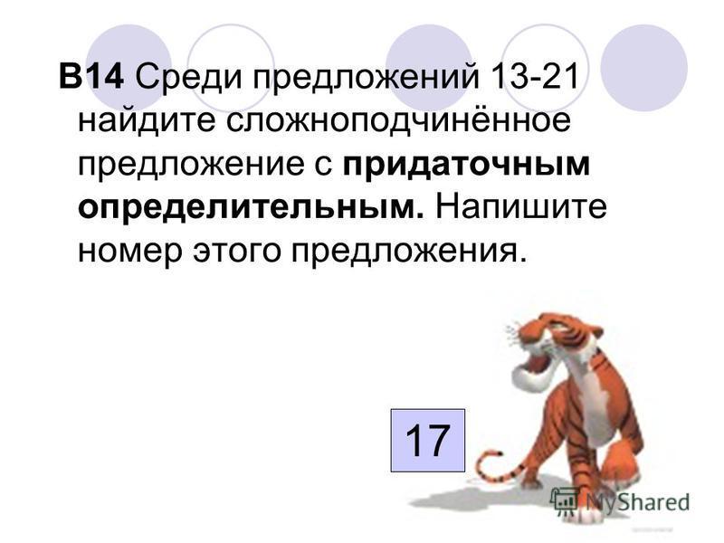 В14 Среди предложений 13-21 найдите сложноподчинённое предложение с придаточным определительным. Напишите номер этого предложения. 17