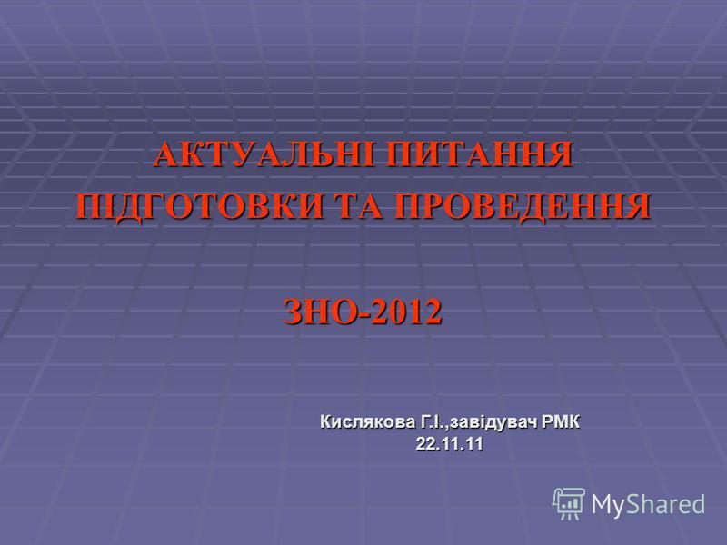 АКТУАЛЬНІ ПИТАННЯ ПІДГОТОВКИ ТА ПРОВЕДЕННЯ ЗНО-2012 Кислякова Г.І.,завідувач РМК 22.11.11