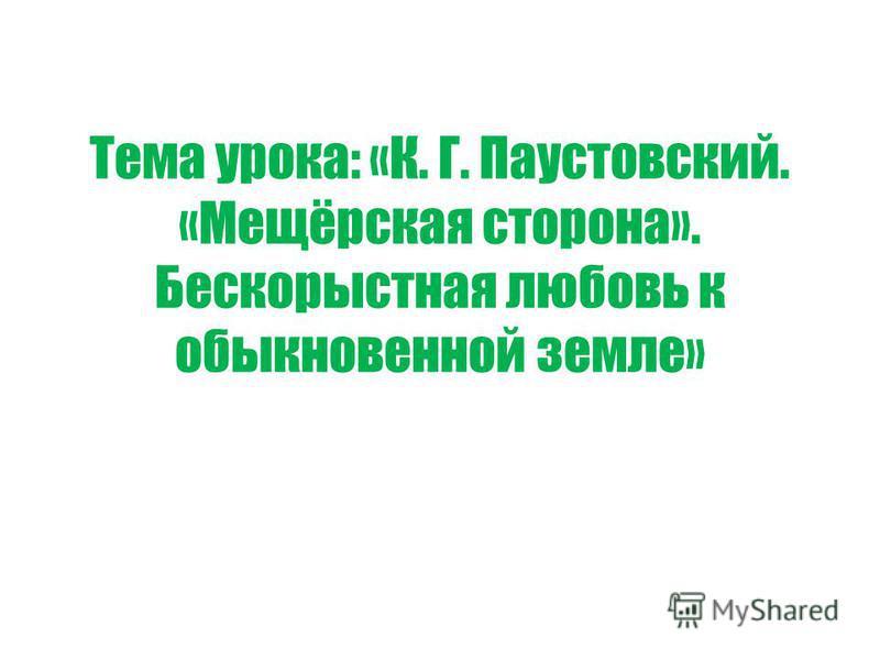 Тема урока: «К. Г. Паустовский. «Мещёрская сторона». Бескорыстная любовь к обыкновенной земле»